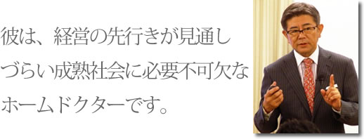 一般財団法人日本コンサルタント協会 代表理事 太田宏氏「彼は、経営の先行きが見通しづらい成熟社会に必要不可欠なホームドクターです。」